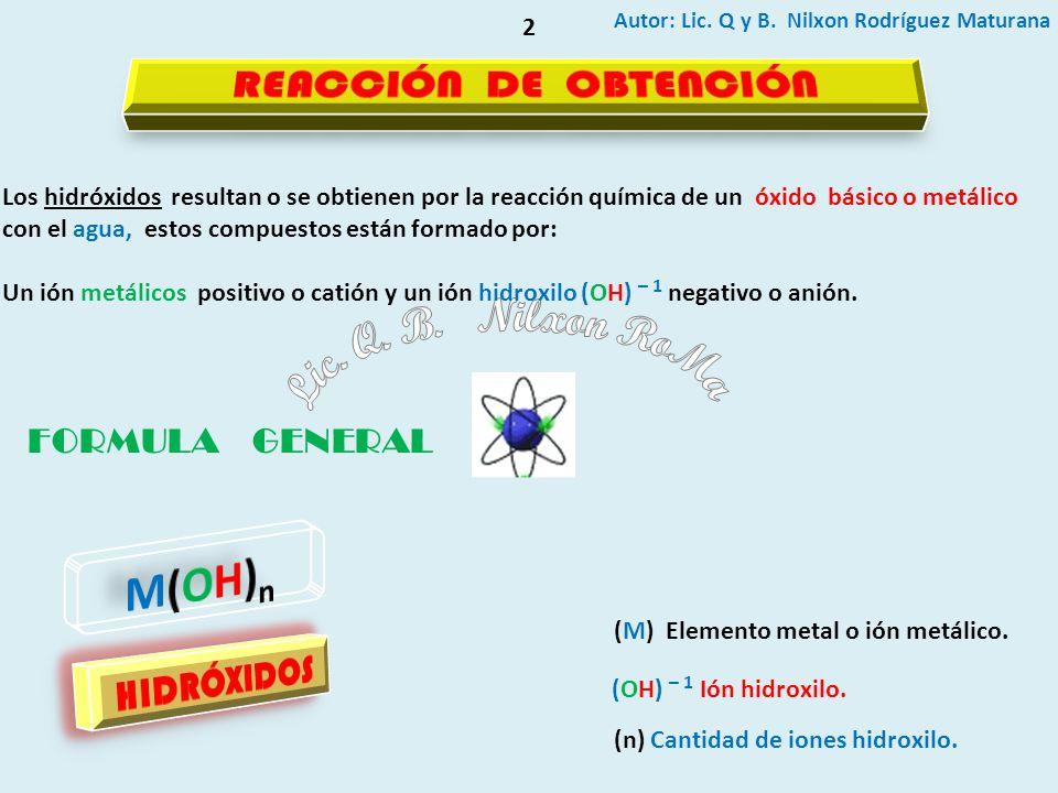 Autor: Lic. Q y B. Nilxon Rodríguez Maturana 2 Los hidróxidos resultan o se obtienen por la reacción química de un óxido básico o metálico con el agua