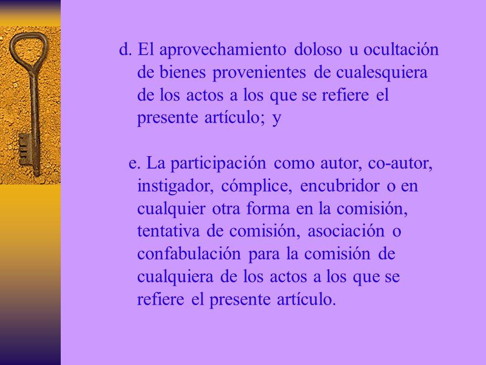 d. El aprovechamiento doloso u ocultación de bienes provenientes de cualesquiera de los actos a los que se refiere el presente artículo; y e. La parti