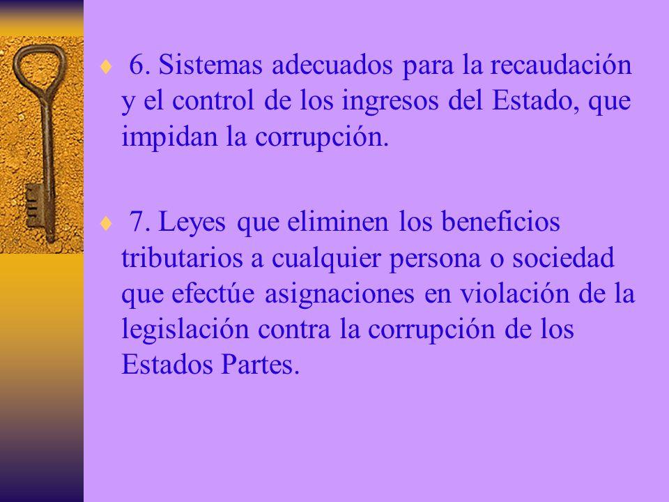 6. Sistemas adecuados para la recaudación y el control de los ingresos del Estado, que impidan la corrupción. 7. Leyes que eliminen los beneficios tri