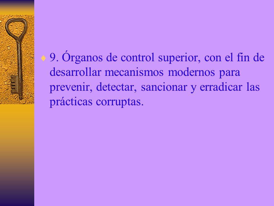 9. Órganos de control superior, con el fin de desarrollar mecanismos modernos para prevenir, detectar, sancionar y erradicar las prácticas corruptas.
