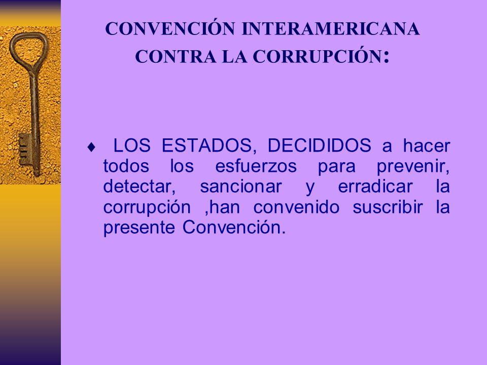 CONVENCIÓN INTERAMERICANA CONTRA LA CORRUPCIÓN : LOS ESTADOS, DECIDIDOS a hacer todos los esfuerzos para prevenir, detectar, sancionar y erradicar la corrupción,han convenido suscribir la presente Convención.
