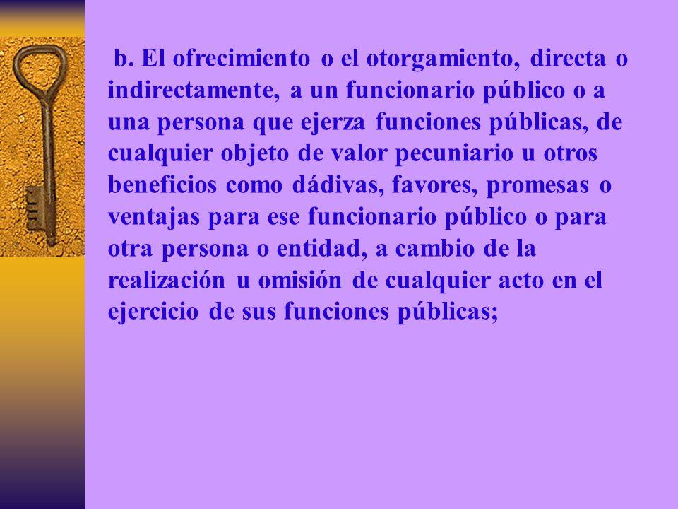 b. El ofrecimiento o el otorgamiento, directa o indirectamente, a un funcionario público o a una persona que ejerza funciones públicas, de cualquier o