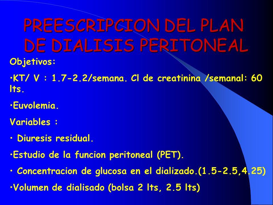 PREESCRIPCION DEL PLAN DE DIALISIS PERITONEAL Objetivos: KT/ V : 1.7-2.2/semana. Cl de creatinina /semanal: 60 lts. Euvolemia. Variables : Diuresis re