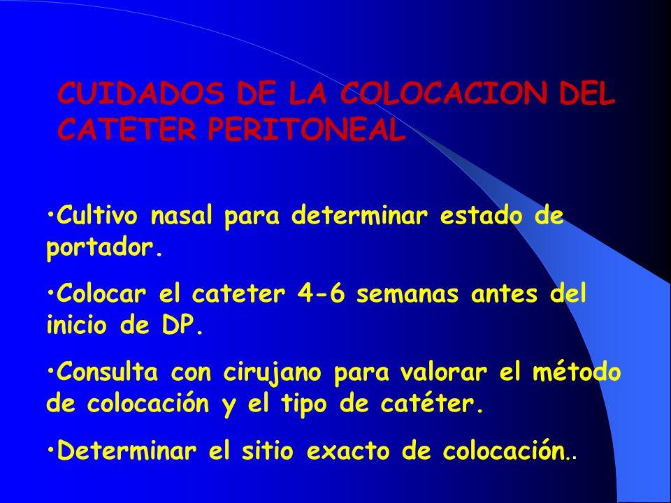 CUIDADOS DE LA COLOCACION DEL CATETER PERITONEAL Cultivo nasal para determinar estado de portador. Colocar el cateter 4-6 semanas antes del inicio de