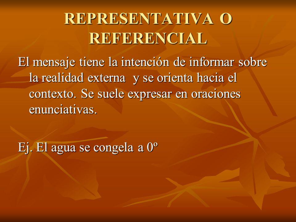REPRESENTATIVA O REFERENCIAL El mensaje tiene la intención de informar sobre la realidad externa y se orienta hacia el contexto. Se suele expresar en