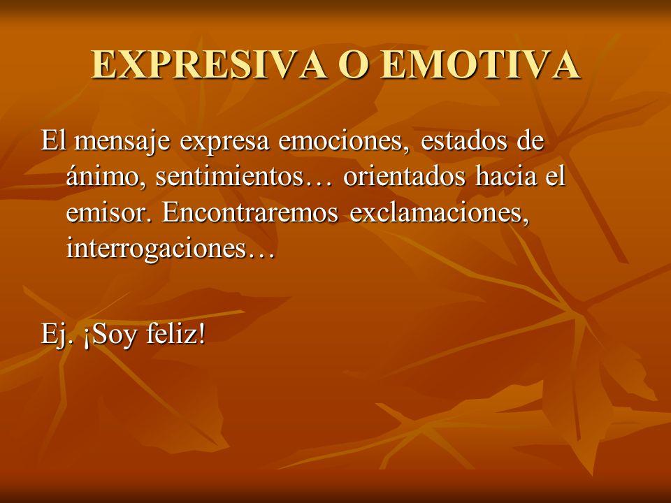 EXPRESIVA O EMOTIVA El mensaje expresa emociones, estados de ánimo, sentimientos… orientados hacia el emisor. Encontraremos exclamaciones, interrogaci