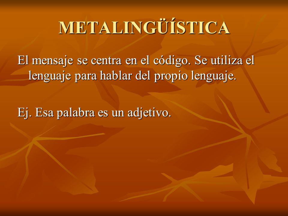 METALINGÜÍSTICA El mensaje se centra en el código. Se utiliza el lenguaje para hablar del propio lenguaje. Ej. Esa palabra es un adjetivo.