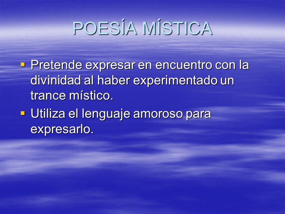POESÍA MÍSTICA Pretende expresar en encuentro con la divinidad al haber experimentado un trance místico. Pretende expresar en encuentro con la divinid