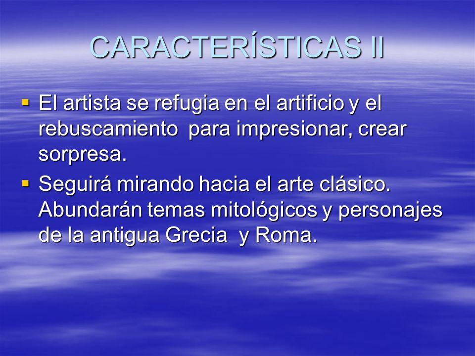 CARACTERÍSTICAS II El artista se refugia en el artificio y el rebuscamiento para impresionar, crear sorpresa. El artista se refugia en el artificio y