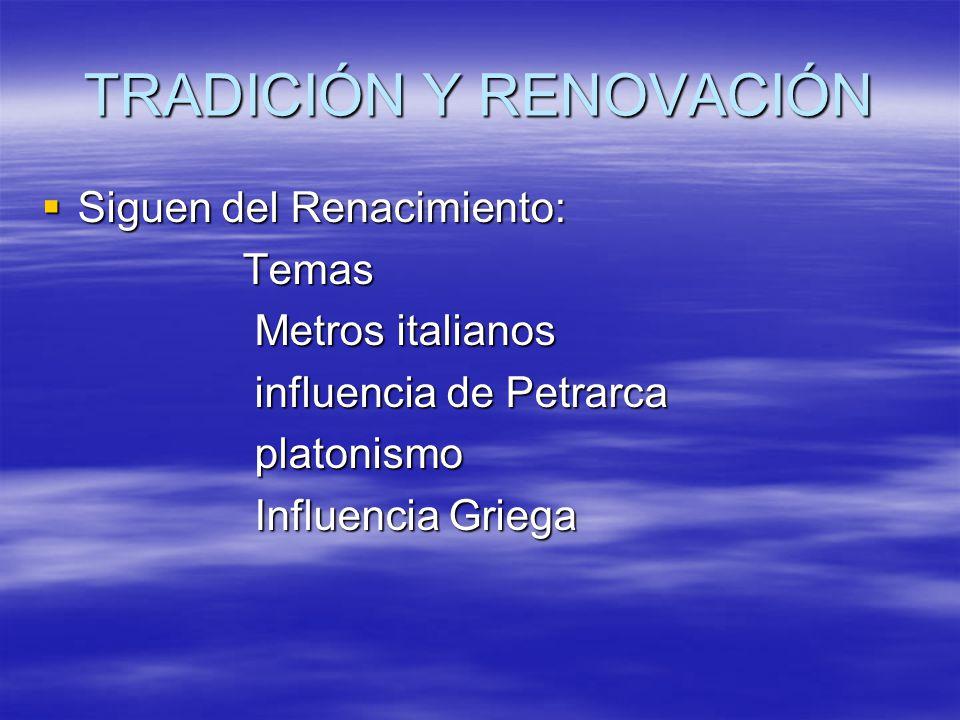 TRADICIÓN Y RENOVACIÓN Siguen del Renacimiento: Siguen del Renacimiento: Temas Temas Metros italianos Metros italianos influencia de Petrarca influenc