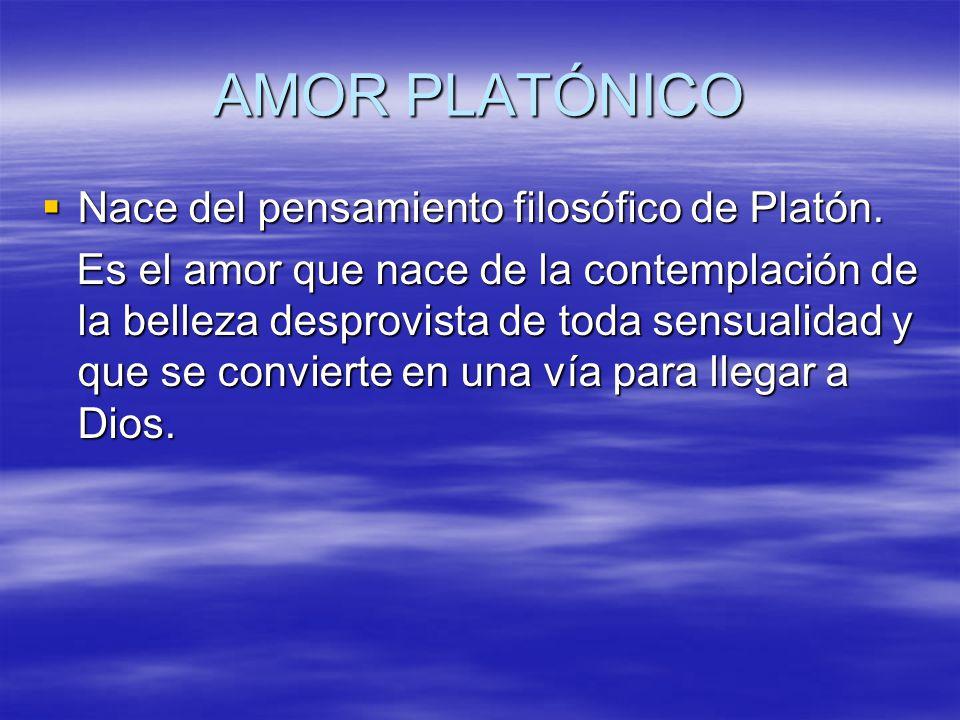 AMOR PLATÓNICO Nace del pensamiento filosófico de Platón. Nace del pensamiento filosófico de Platón. Es el amor que nace de la contemplación de la bel