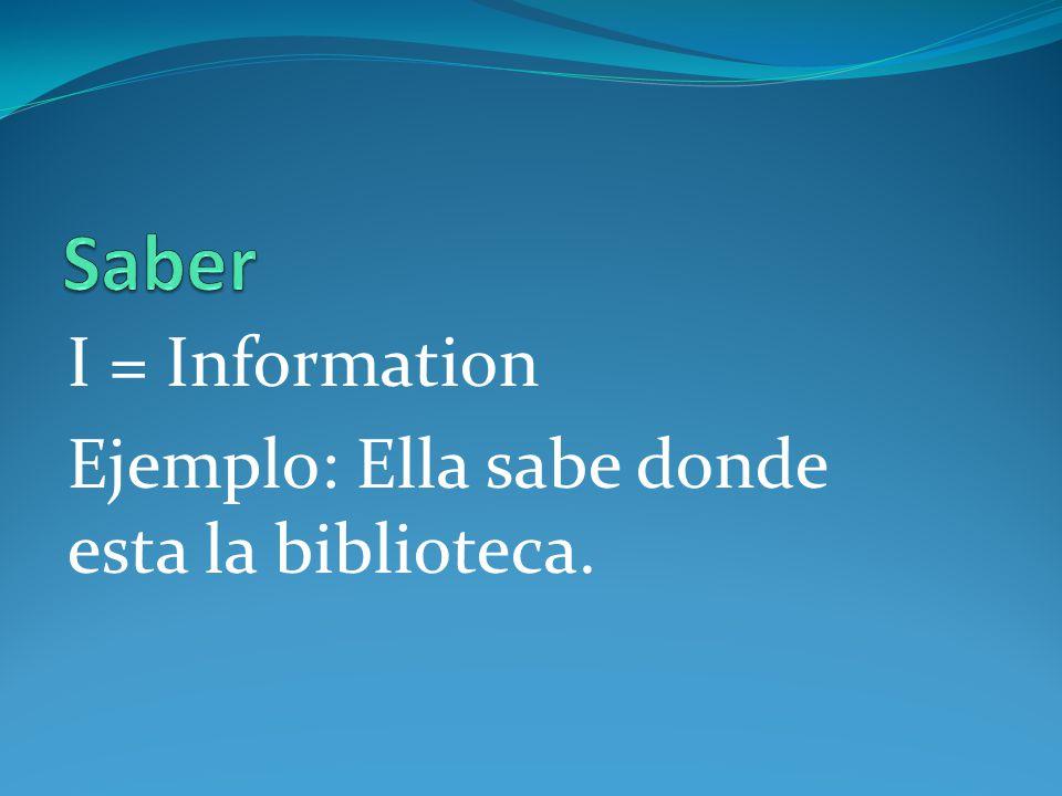 I = Information Ejemplo: Ella sabe donde esta la biblioteca.