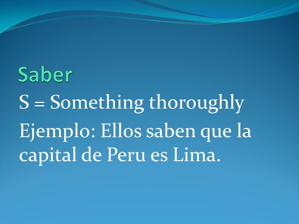S = Something thoroughly Ejemplo: Ellos saben que la capital de Peru es Lima.