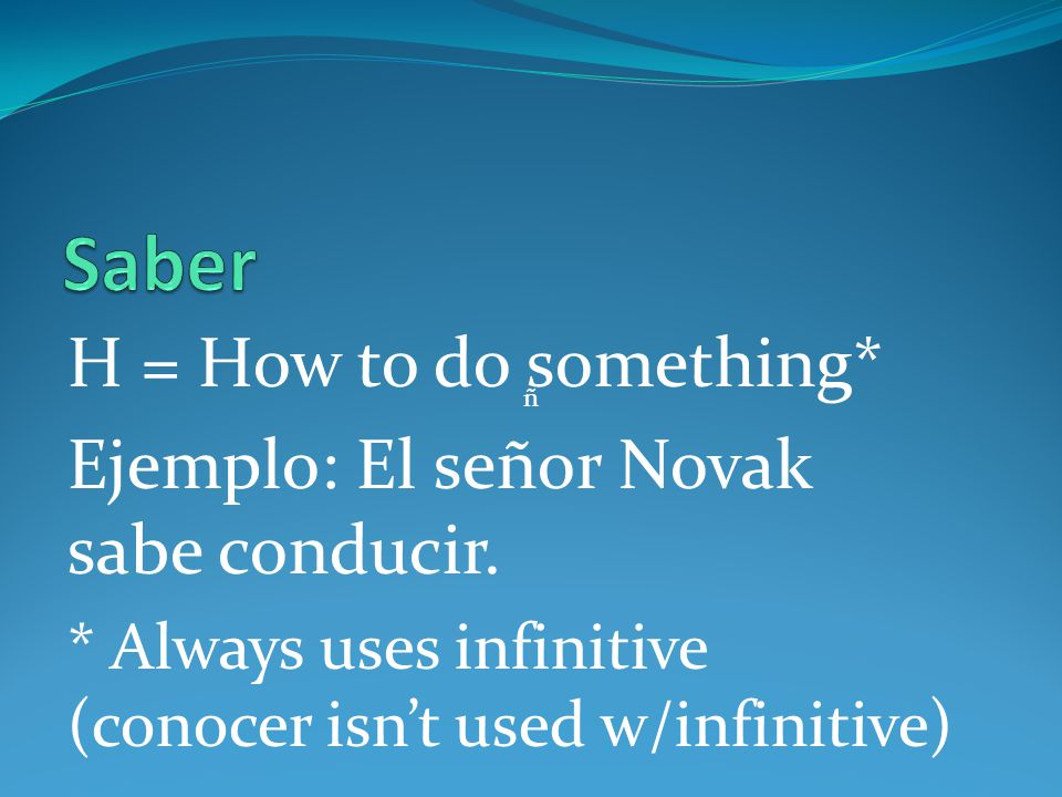 H = How to do something* Ejemplo: El señor Novak sabe conducir. * Always uses infinitive (conocer isnt used w/infinitive) ñ