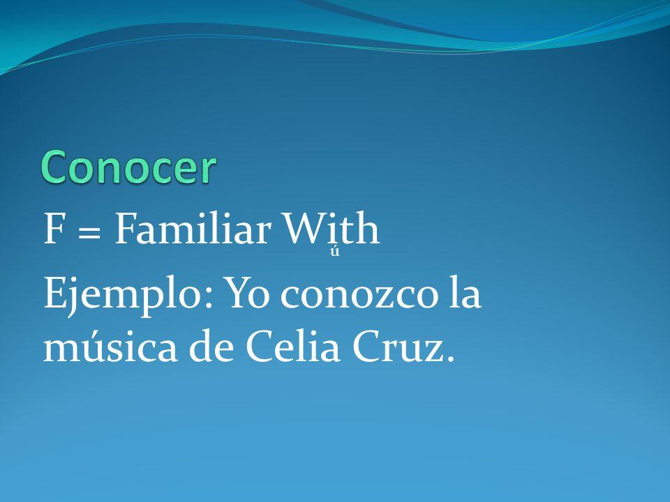 F = Familiar With Ejemplo: Yo conozco la música de Celia Cruz. ú