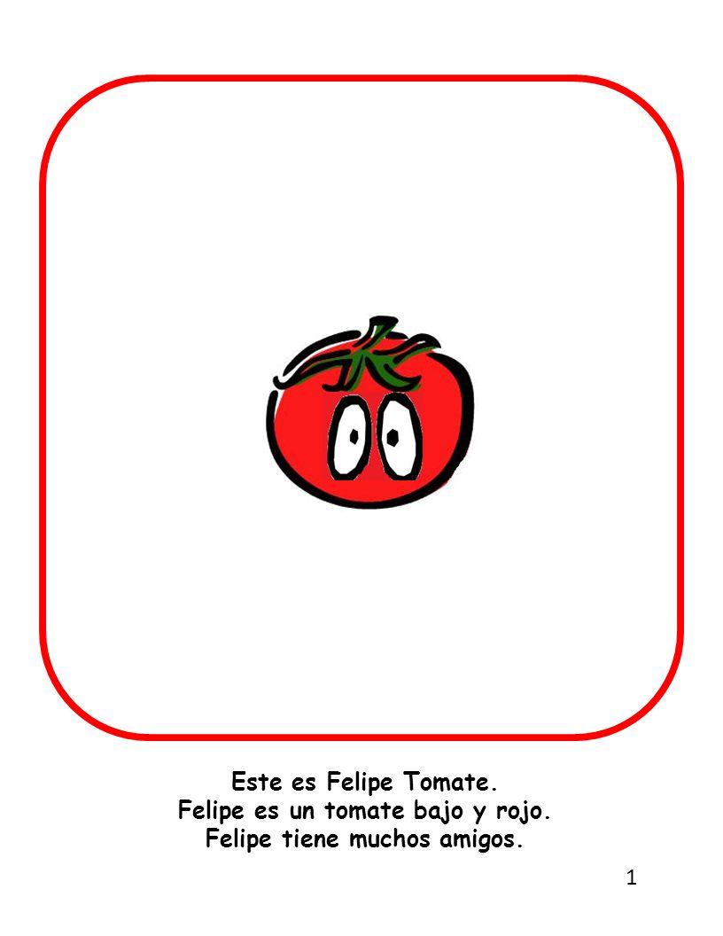 Este es Felipe Tomate. Felipe es un tomate bajo y rojo. Felipe tiene muchos amigos. 1