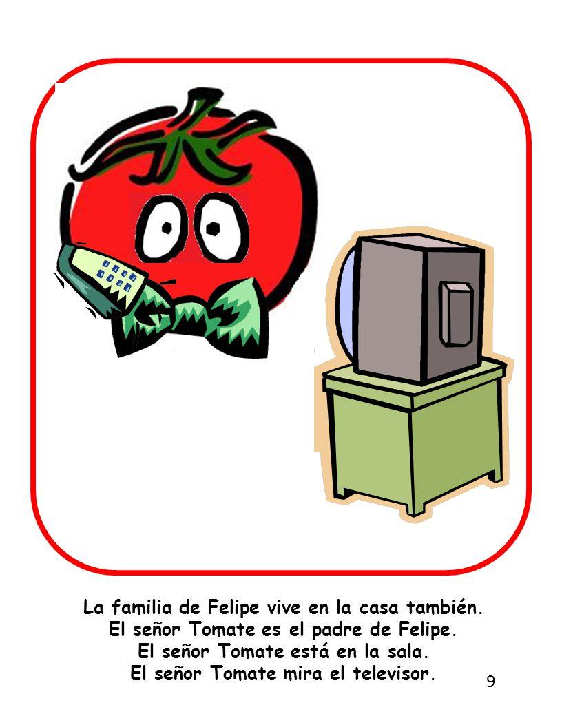La familia de Felipe vive en la casa también. El señor Tomate es el padre de Felipe.