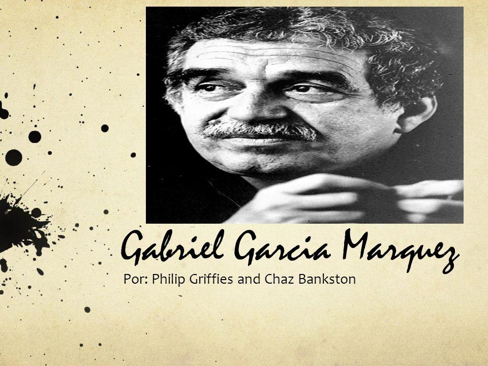 Gabriel Garcia Marquez Por: Philip Griffies and Chaz Bankston
