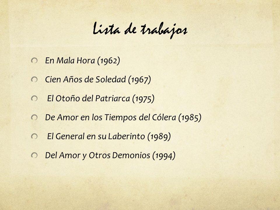 Lista de trabajos En Mala Hora (1962) Cien Años de Soledad (1967) El Otoño del Patriarca (1975) De Amor en los Tiempos del Cólera (1985) El General en su Laberinto (1989) Del Amor y Otros Demonios (1994)