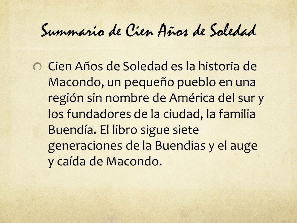 Summario de Cien Años de Soledad Cien Años de Soledad es la historia de Macondo, un pequeño pueblo en una región sin nombre de América del sur y los fundadores de la ciudad, la familia Buendía.