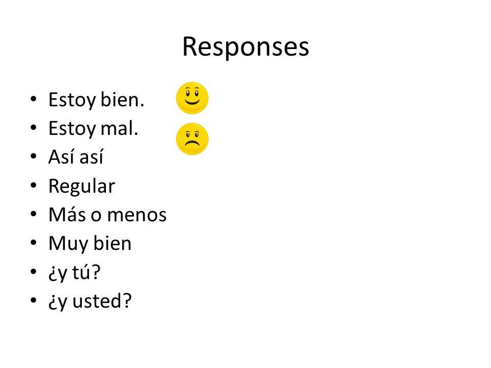 Responses Estoy bien. Estoy mal. Así así Regular Más o menos Muy bien ¿y tú? ¿y usted?