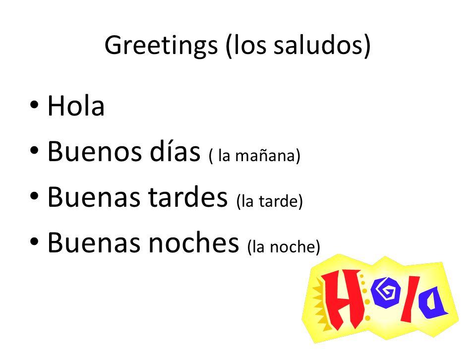 Greetings (los saludos) Hola Buenos días ( la mañana) Buenas tardes (la tarde) Buenas noches (la noche)