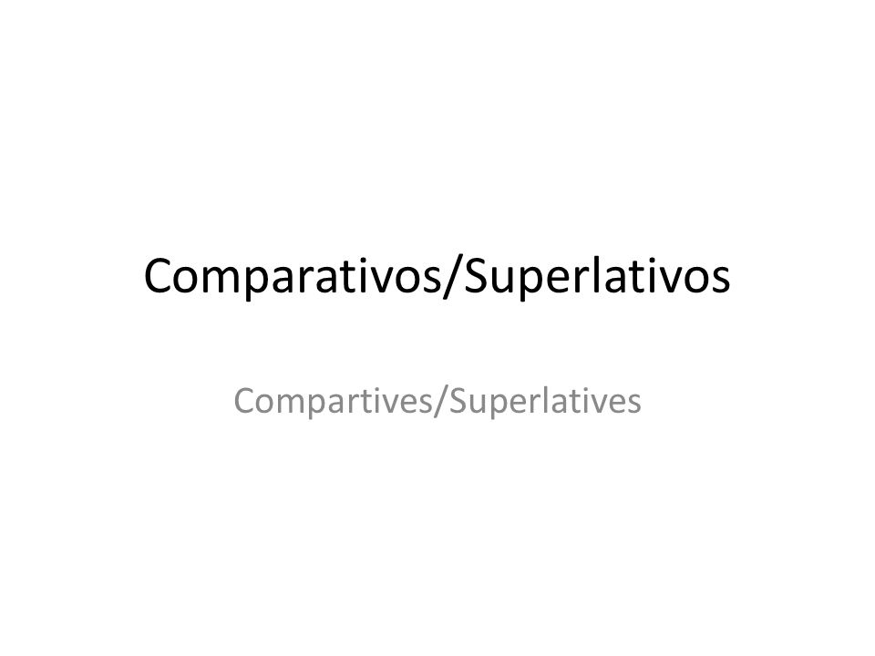 Comparativos/Superlativos Compartives/Superlatives