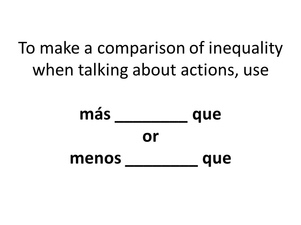 To make a comparison of inequality when talking about actions, use más ________ que or menos ________ que