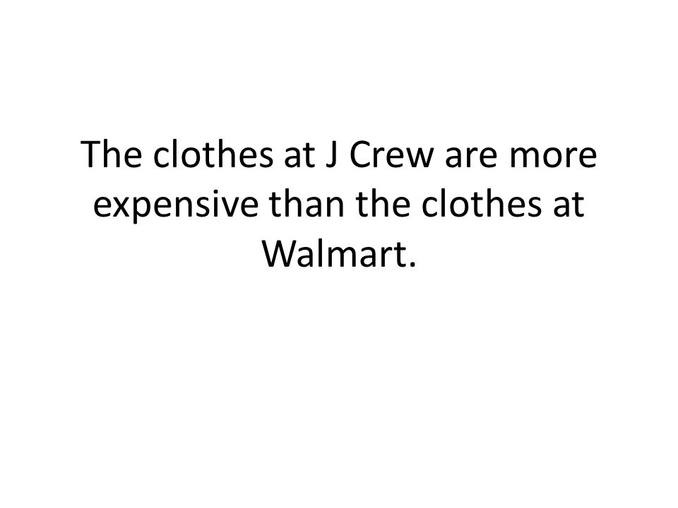 The clothes at J Crew are more expensive than the clothes at Walmart.