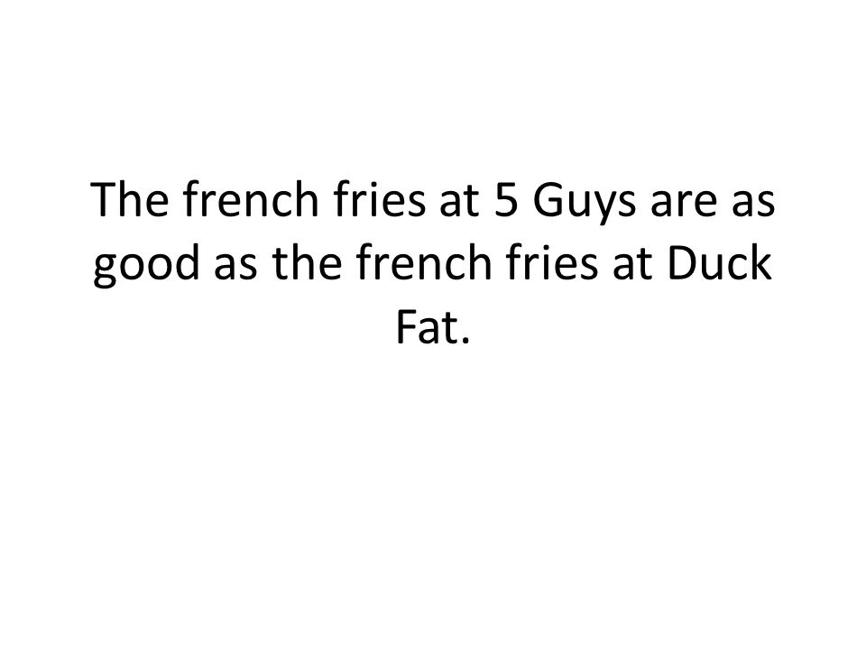 The french fries at 5 Guys are as good as the french fries at Duck Fat.