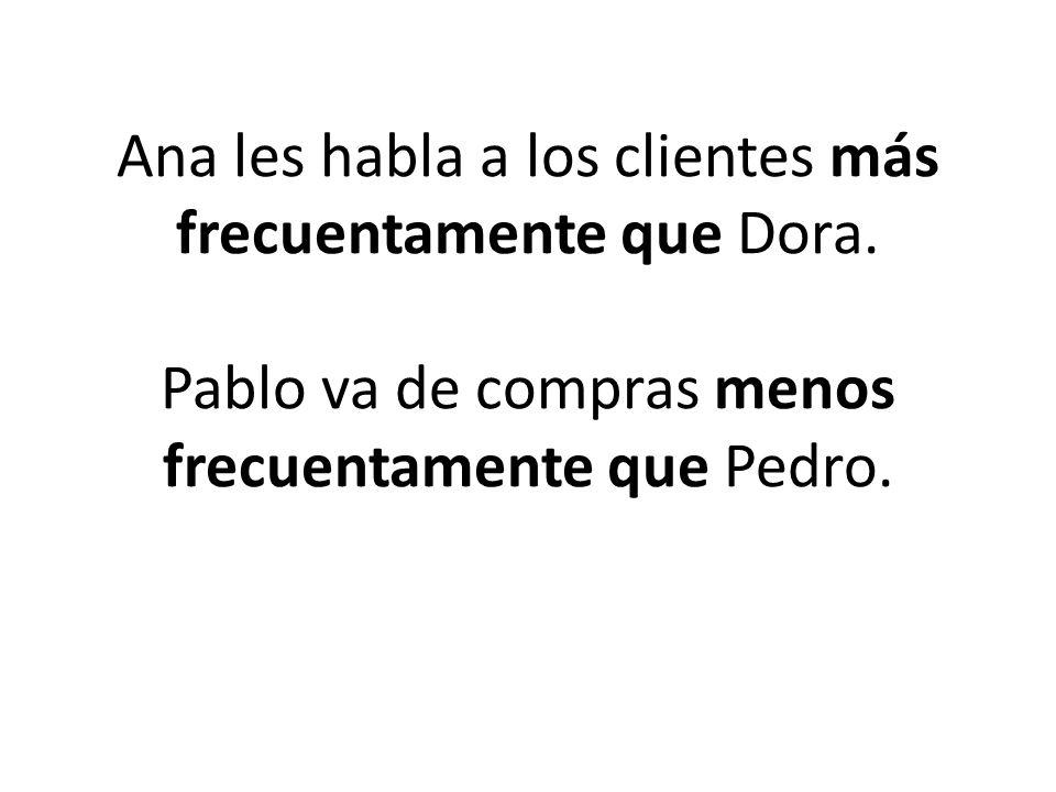 Ana les habla a los clientes más frecuentamente que Dora.