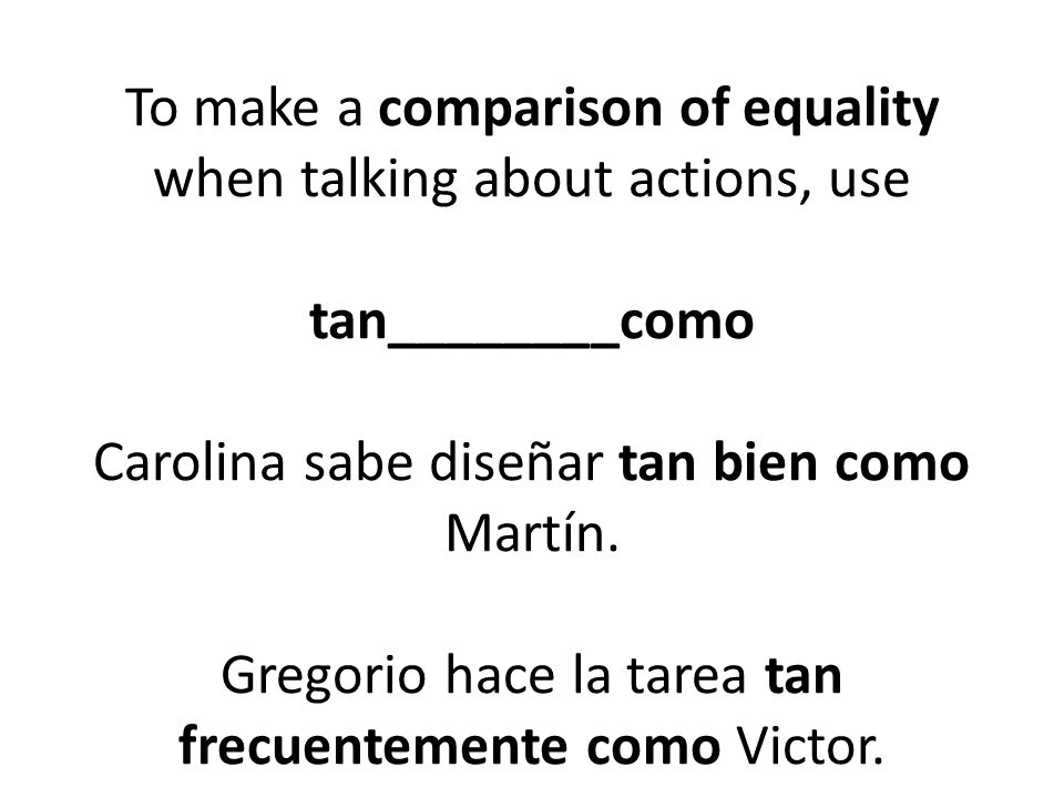 To make a comparison of equality when talking about actions, use tan________como Carolina sabe diseñar tan bien como Martín. Gregorio hace la tarea ta