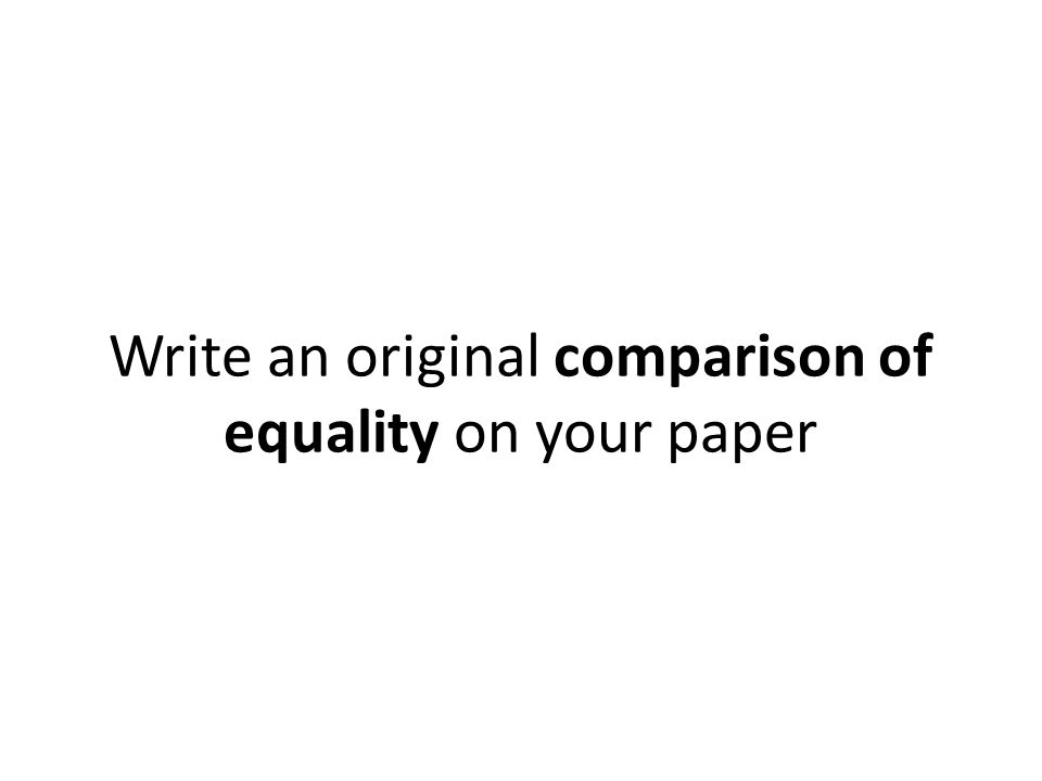 Write an original comparison of equality on your paper