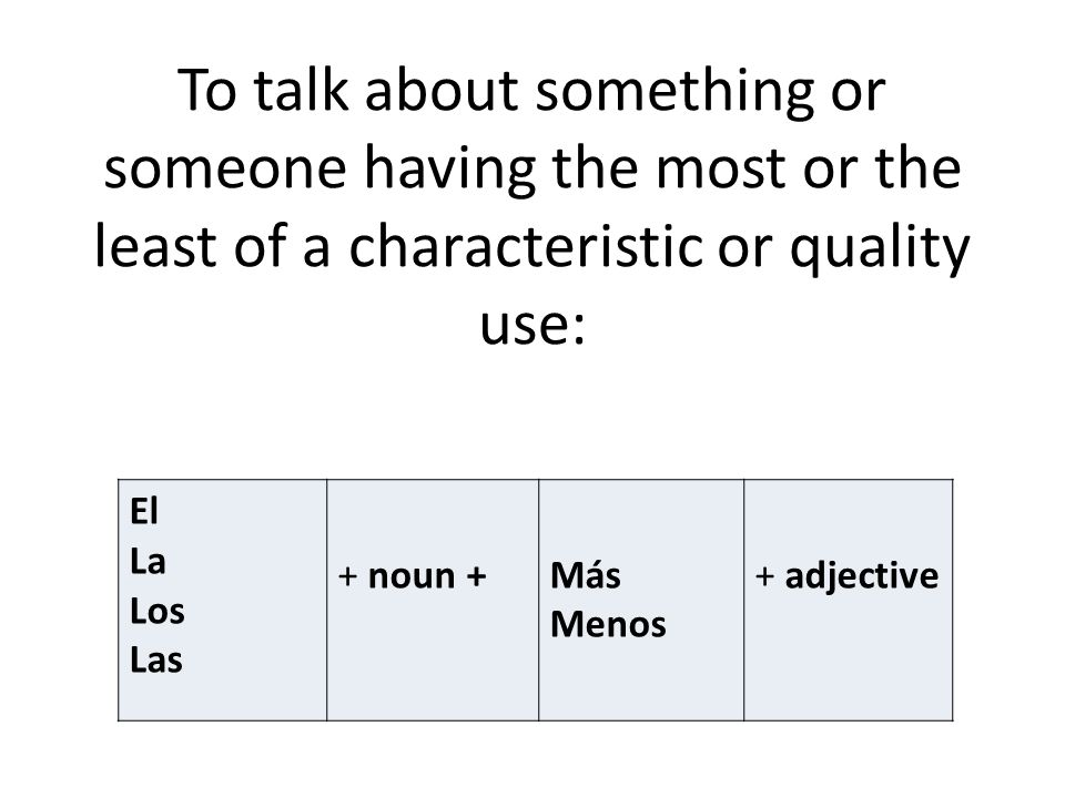 To talk about something or someone having the most or the least of a characteristic or quality use: El La Los Las + noun +Más Menos + adjective