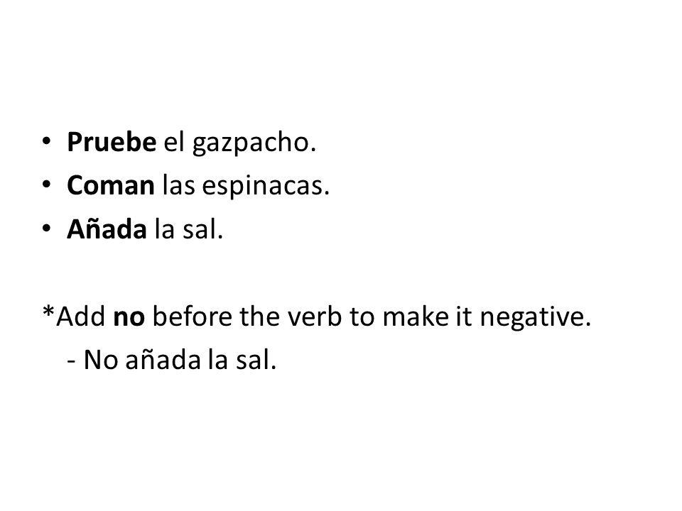 Pruebe el gazpacho. Coman las espinacas. Añada la sal. *Add no before the verb to make it negative. - No añada la sal.