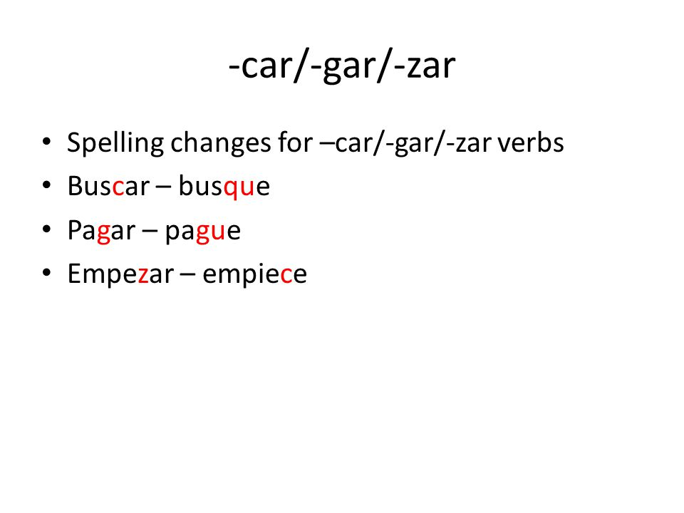 -car/-gar/-zar Spelling changes for –car/-gar/-zar verbs Buscar – busque Pagar – pague Empezar – empiece
