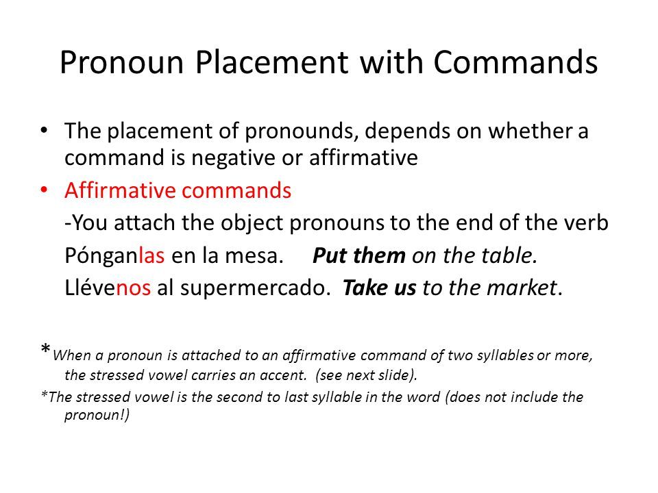 Pronoun Placement with Commands The placement of pronounds, depends on whether a command is negative or affirmative Affirmative commands -You attach the object pronouns to the end of the verb Pónganlas en la mesa.