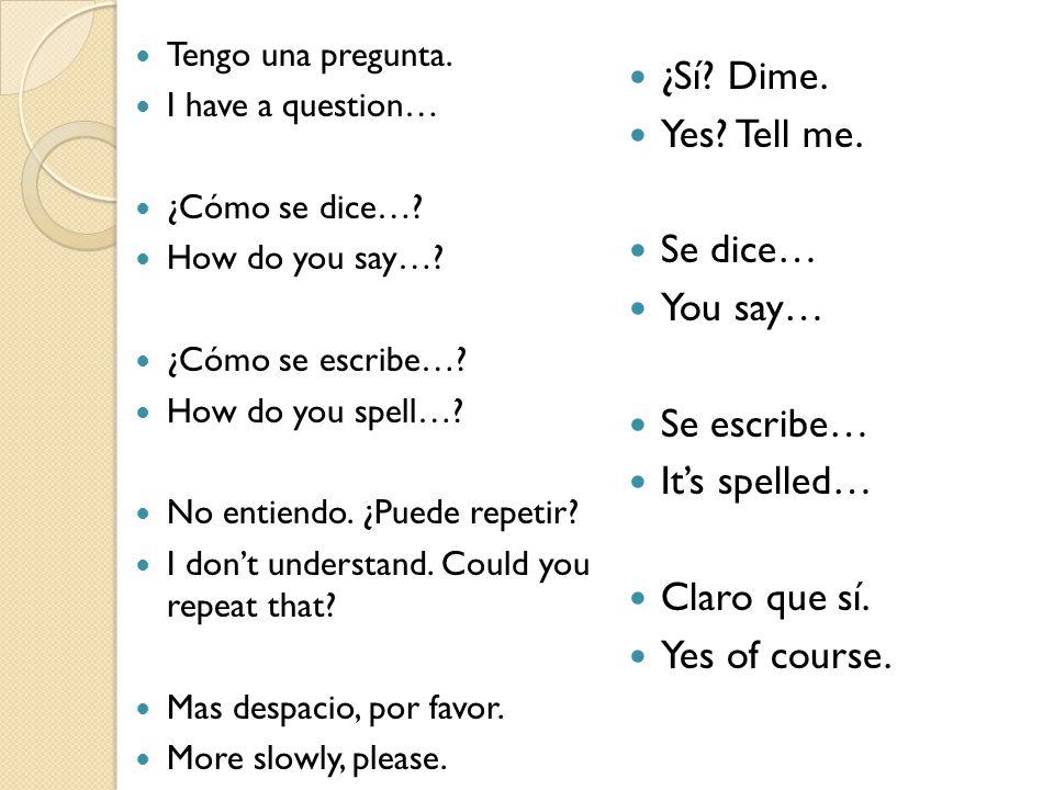 Tengo una pregunta. I have a question… ¿Cómo se dice…? How do you say…? ¿Cómo se escribe…? How do you spell…? No entiendo. ¿Puede repetir? I dont unde
