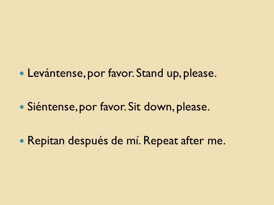 Levántense, por favor. Stand up, please. Siéntense, por favor. Sit down, please. Repitan después de mí. Repeat after me.