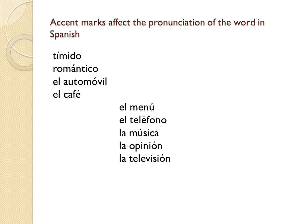 Accent marks affect the pronunciation of the word in Spanish tímido romántico el automóvil el café el menú el teléfono la música la opinión la televis