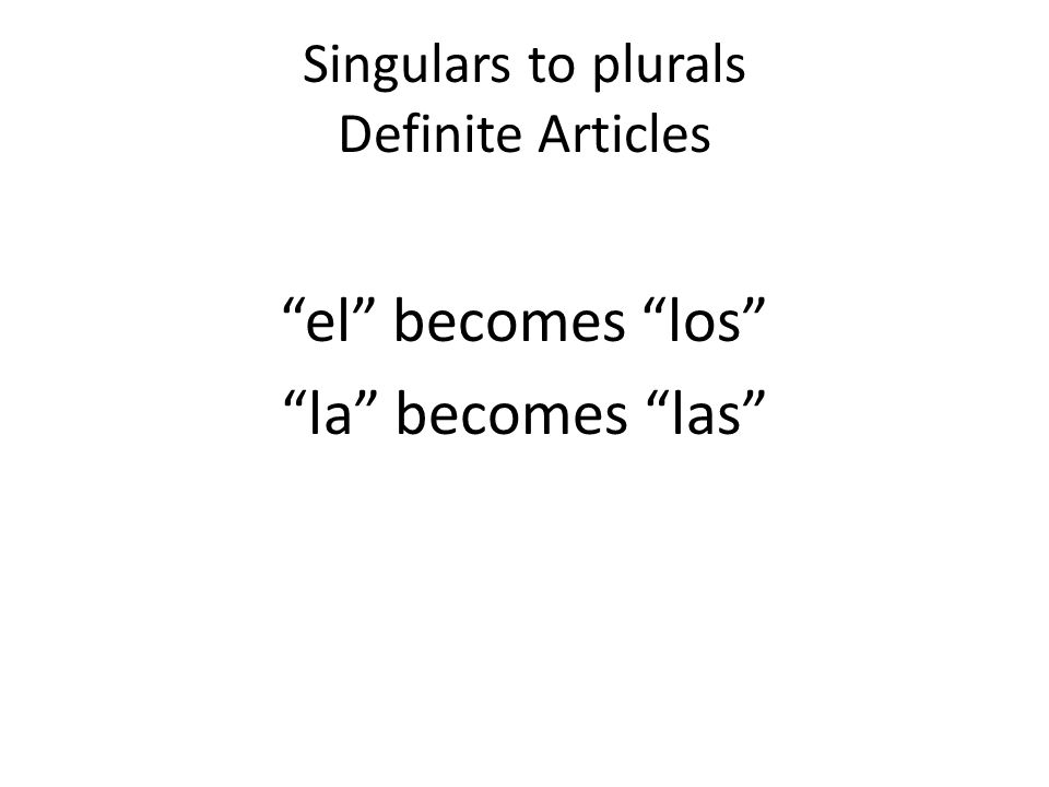 Singulars to plurals Definite Articles el becomes los la becomes las