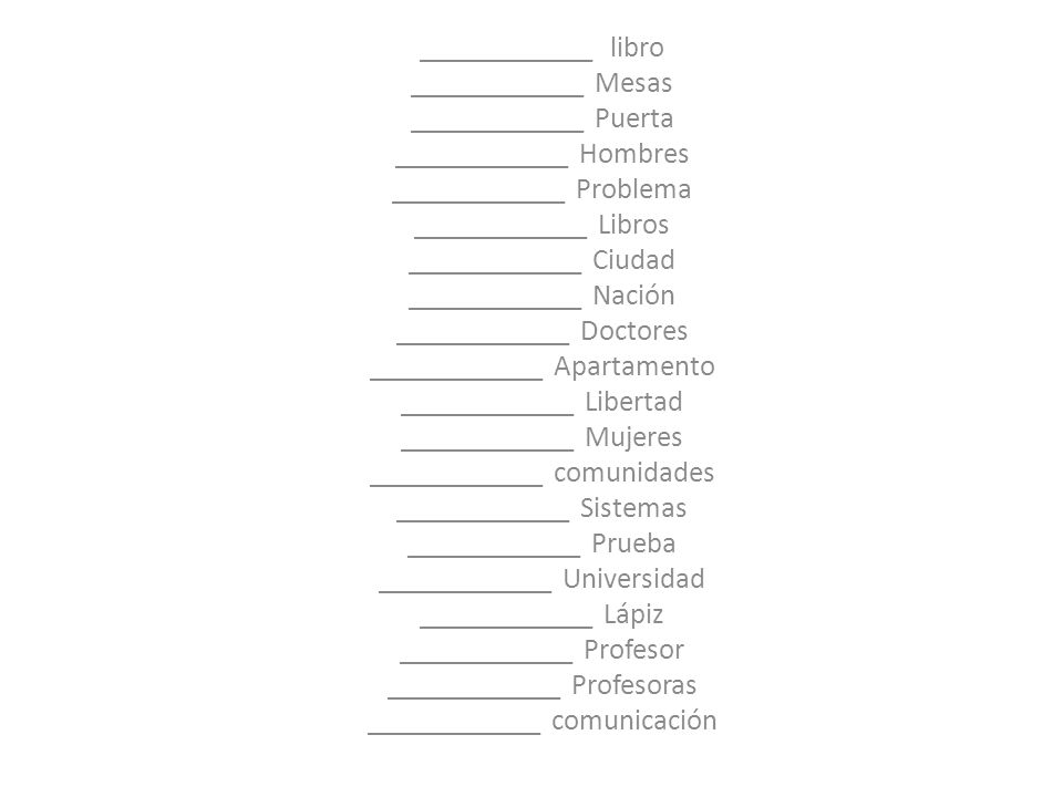 ____________ libro ____________ Mesas ____________ Puerta ____________ Hombres ____________ Problema ____________ Libros ____________ Ciudad ____________ Nación ____________ Doctores ____________ Apartamento ____________ Libertad ____________ Mujeres ____________ comunidades ____________ Sistemas ____________ Prueba ____________ Universidad ____________ Lápiz ____________ Profesor ____________ Profesoras ____________ comunicación
