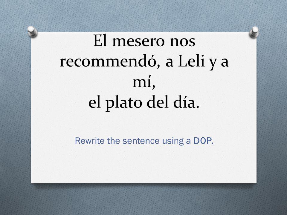 El mesero nos recommendó, a Leli y a mí, el plato del día. Rewrite the sentence using a DOP.