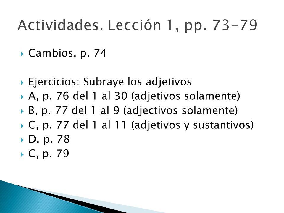 Cambios, p. 74 Ejercicios: Subraye los adjetivos A, p. 76 del 1 al 30 (adjetivos solamente) B, p. 77 del 1 al 9 (adjectivos solamente) C, p. 77 del 1