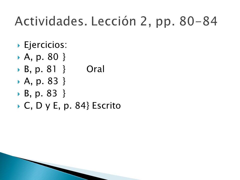 Ejercicios: A, p. 80 } B, p. 81 }Oral A, p. 83} B, p. 83} C, D y E, p. 84} Escrito