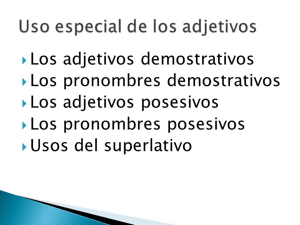 Los adjetivos demostrativos Los pronombres demostrativos Los adjetivos posesivos Los pronombres posesivos Usos del superlativo