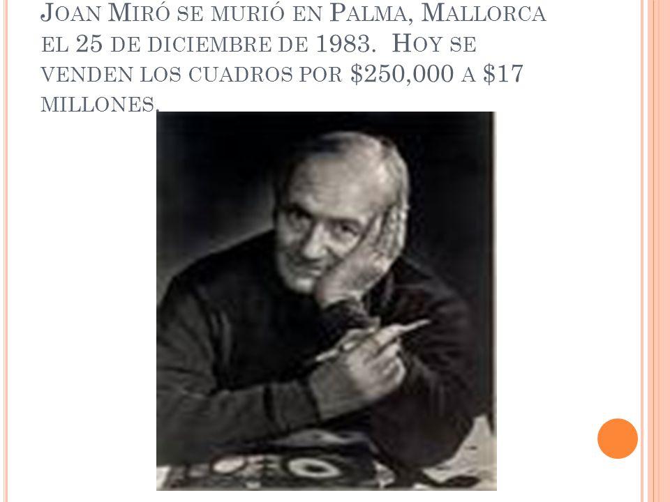 J OAN M IRÓ SE MURIÓ EN P ALMA, M ALLORCA EL 25 DE DICIEMBRE DE 1983. H OY SE VENDEN LOS CUADROS POR $250,000 A $17 MILLONES.