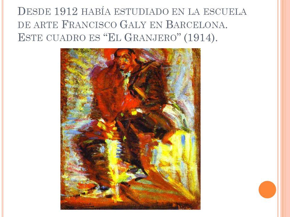 D ESDE 1912 HABÍA ESTUDIADO EN LA ESCUELA DE ARTE F RANCISCO G ALY EN B ARCELONA. E STE CUADRO ES E L G RANJERO (1914).