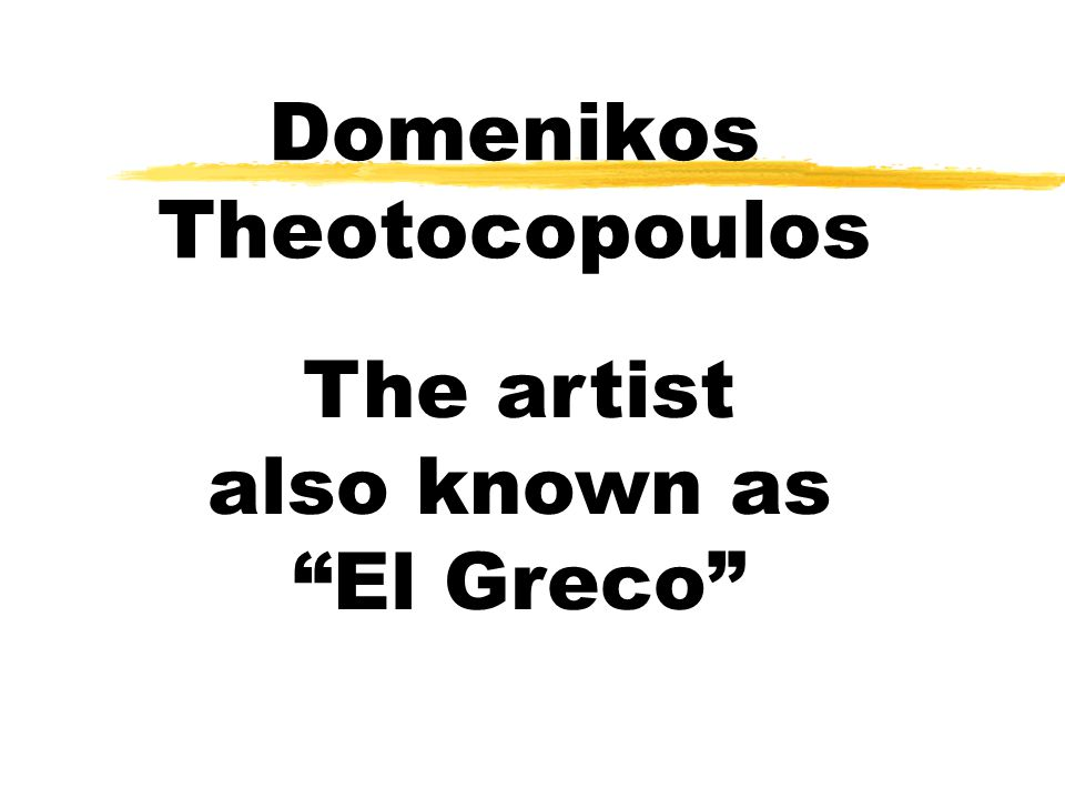 Domenikos Theotocopoulos The artist also known as El Greco
