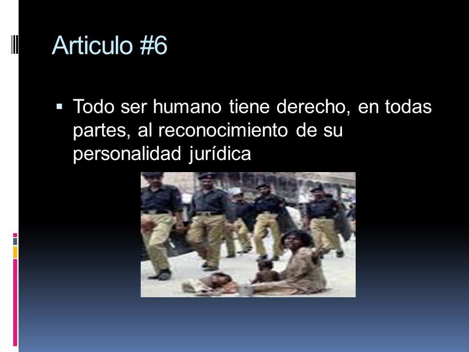 Articulo #6 Todo ser humano tiene derecho, en todas partes, al reconocimiento de su personalidad jurídica